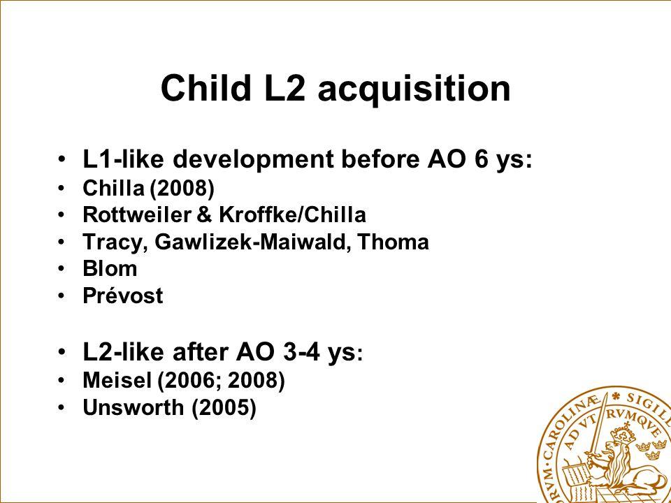 Child L2 acquisition L1-like development before AO 6 ys: Chilla (2008) Rottweiler & Kroffke/Chilla Tracy, Gawlizek-Maiwald, Thoma Blom Prévost L2-like after AO 3-4 ys : Meisel (2006; 2008) Unsworth (2005)