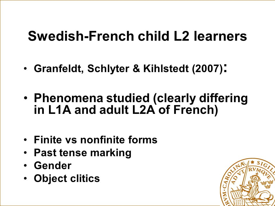 Swedish-French child L2 learners Granfeldt, Schlyter & Kihlstedt (2007) : Phenomena studied (clearly differing in L1A and adult L2A of French) Finite