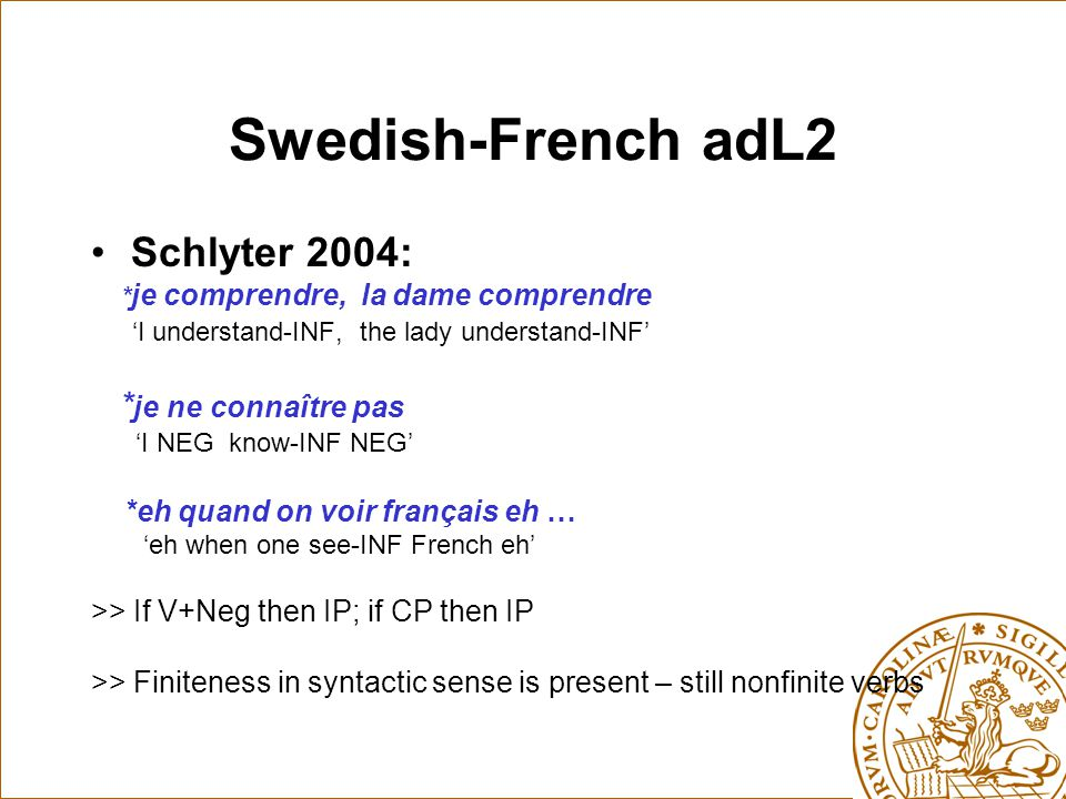Swedish-French adL2 Schlyter 2004: * je comprendre, la dame comprendre 'I understand-INF, the lady understand-INF' * je ne connaître pas 'I NEG know-INF NEG' *eh quand on voir français eh … 'eh when one see-INF French eh' >> If V+Neg then IP; if CP then IP >> Finiteness in syntactic sense is present – still nonfinite verbs