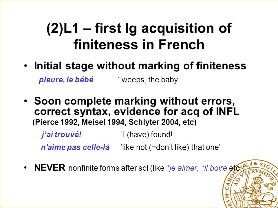 (2)L1 – first lg acquisition of finiteness in French Initial stage without marking of finiteness pleure, le bébé ' weeps, the baby' Soon complete marking without errors, correct syntax, evidence for acq of INFL (Pierce 1992, Meisel 1994, Schlyter 2004, etc) j'ai trouvé.