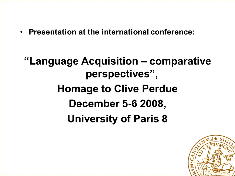"Presentation at the international conference: ""Language Acquisition – comparative perspectives"", Homage to Clive Perdue December 5-6 2008, University"