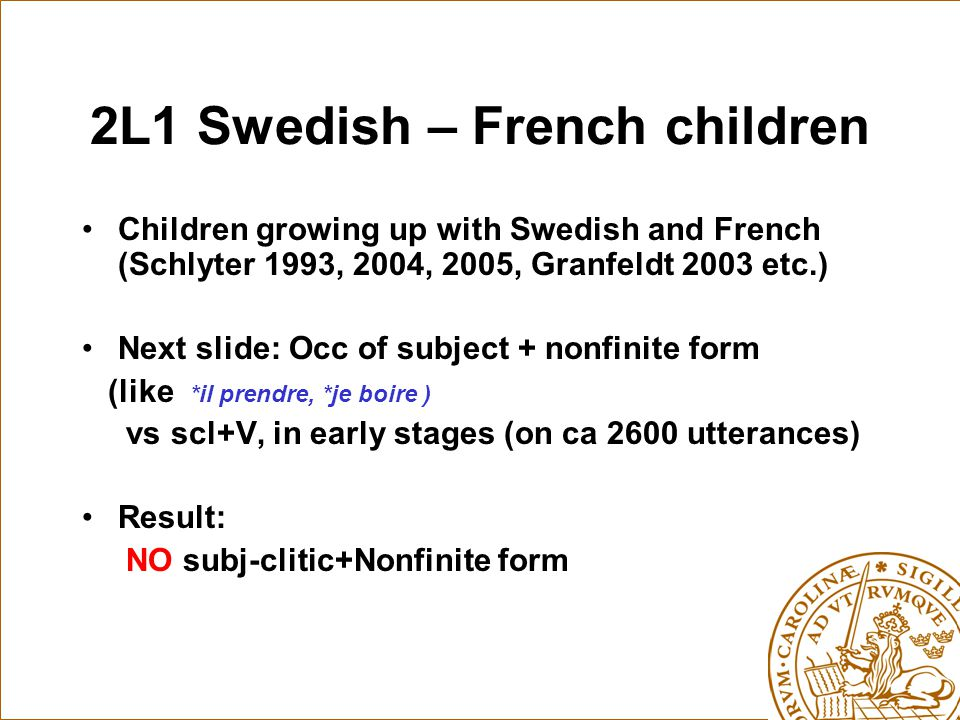 2L1 Swedish – French children Children growing up with Swedish and French (Schlyter 1993, 2004, 2005, Granfeldt 2003 etc.) Next slide: Occ of subject + nonfinite form (like *il prendre, *je boire ) vs scl+V, in early stages (on ca 2600 utterances) Result: NO subj-clitic+Nonfinite form