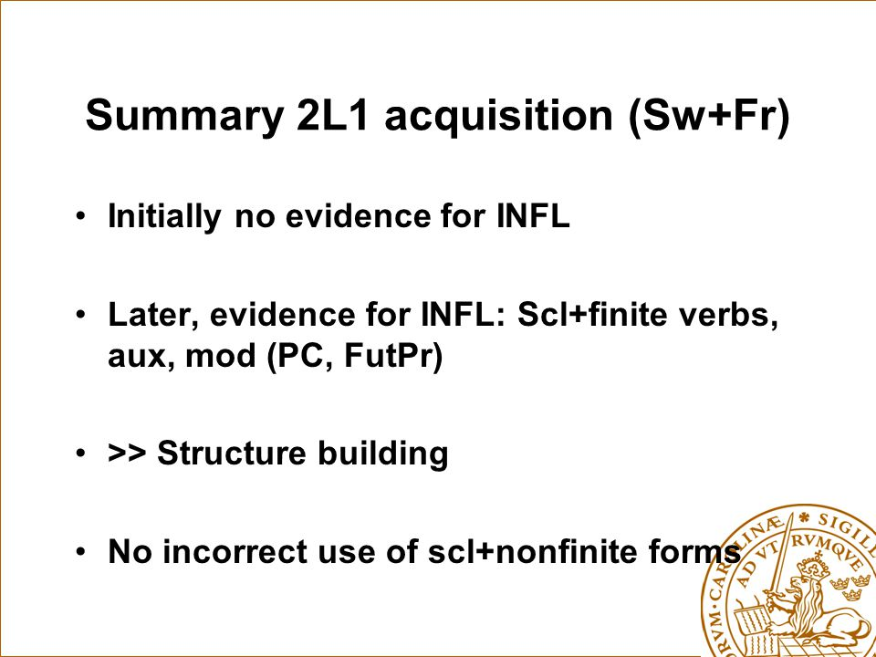 Summary 2L1 acquisition (Sw+Fr) Initially no evidence for INFL Later, evidence for INFL: Scl+finite verbs, aux, mod (PC, FutPr) >> Structure building No incorrect use of scl+nonfinite forms