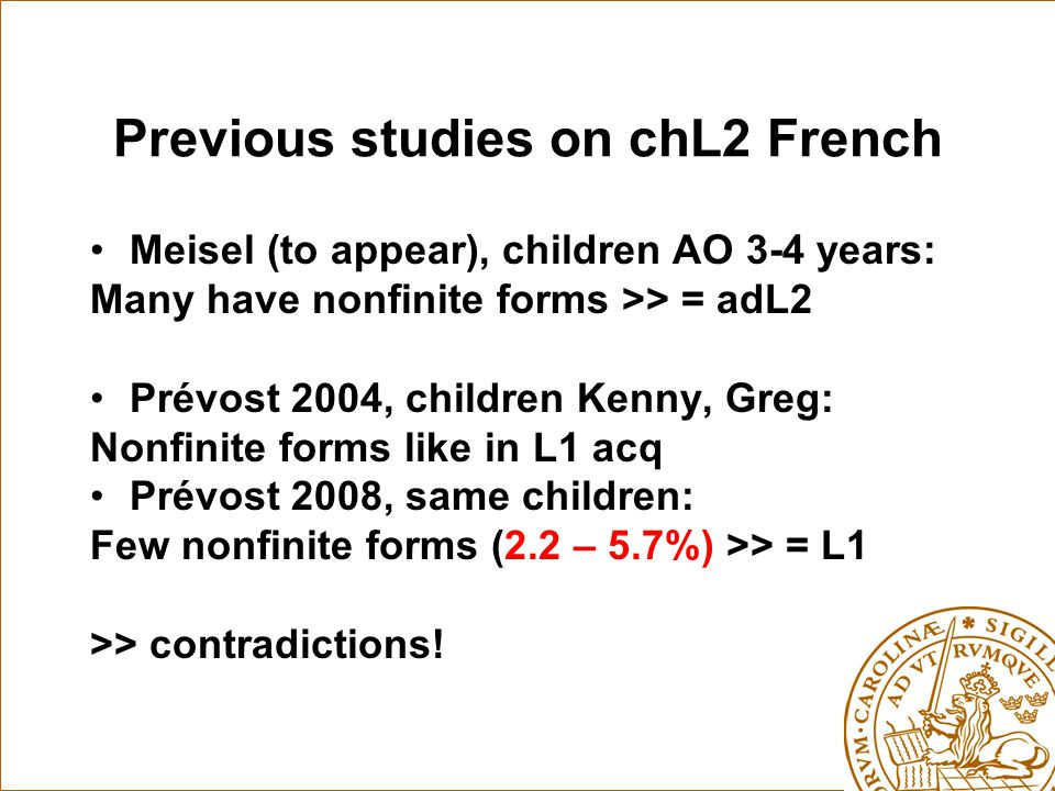 Previous studies on chL2 French Meisel (to appear), children AO 3-4 years: Many have nonfinite forms >> = adL2 Prévost 2004, children Kenny, Greg: Nonfinite forms like in L1 acq Prévost 2008, same children: Few nonfinite forms (2.2 – 5.7%) >> = L1 >> contradictions!
