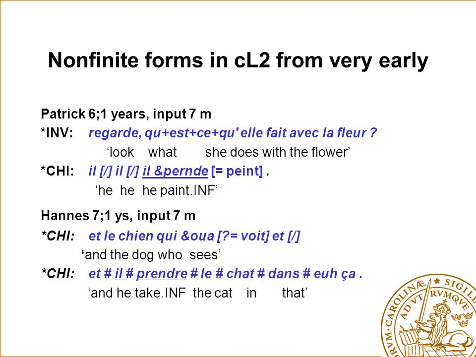 Nonfinite forms in cL2 from very early Patrick 6;1 years, input 7 m *INV:regarde, qu+est+ce+qu' elle fait avec la fleur ? 'look what she does with the