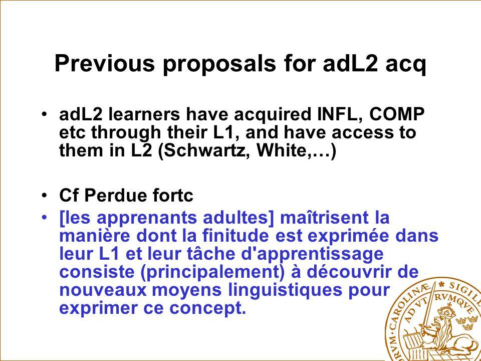 Previous proposals for adL2 acq adL2 learners have acquired INFL, COMP etc through their L1, and have access to them in L2 (Schwartz, White,…) Cf Perdue fortc [les apprenants adultes] maîtrisent la manière dont la finitude est exprimée dans leur L1 et leur tâche d apprentissage consiste (principalement) à découvrir de nouveaux moyens linguistiques pour exprimer ce concept.