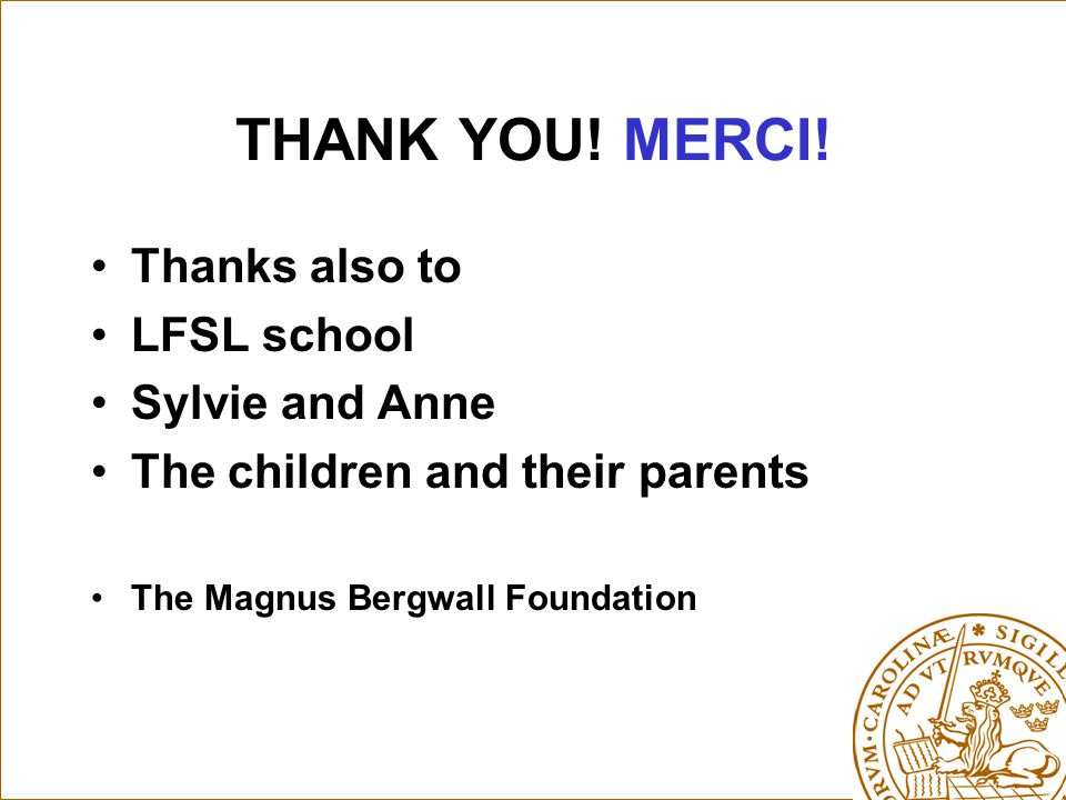 THANK YOU! MERCI! Thanks also to LFSL school Sylvie and Anne The children and their parents The Magnus Bergwall Foundation