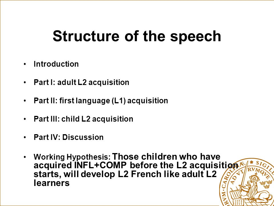 Structure of the speech Introduction Part I: adult L2 acquisition Part II: first language (L1) acquisition Part III: child L2 acquisition Part IV: Discussion Working Hypothesis: Those children who have acquired INFL+COMP before the L2 acquisition starts, will develop L2 French like adult L2 learners