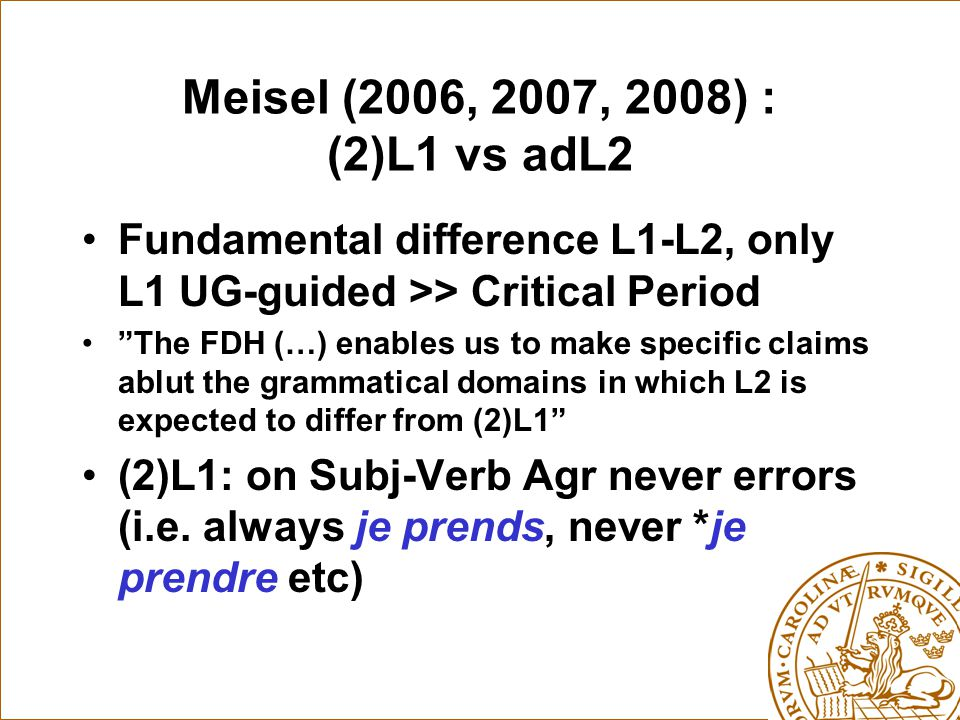 Meisel (2006, 2007, 2008) : (2)L1 vs adL2 Fundamental difference L1-L2, only L1 UG-guided >> Critical Period The FDH (…) enables us to make specific claims ablut the grammatical domains in which L2 is expected to differ from (2)L1 (2)L1: on Subj-Verb Agr never errors (i.e.