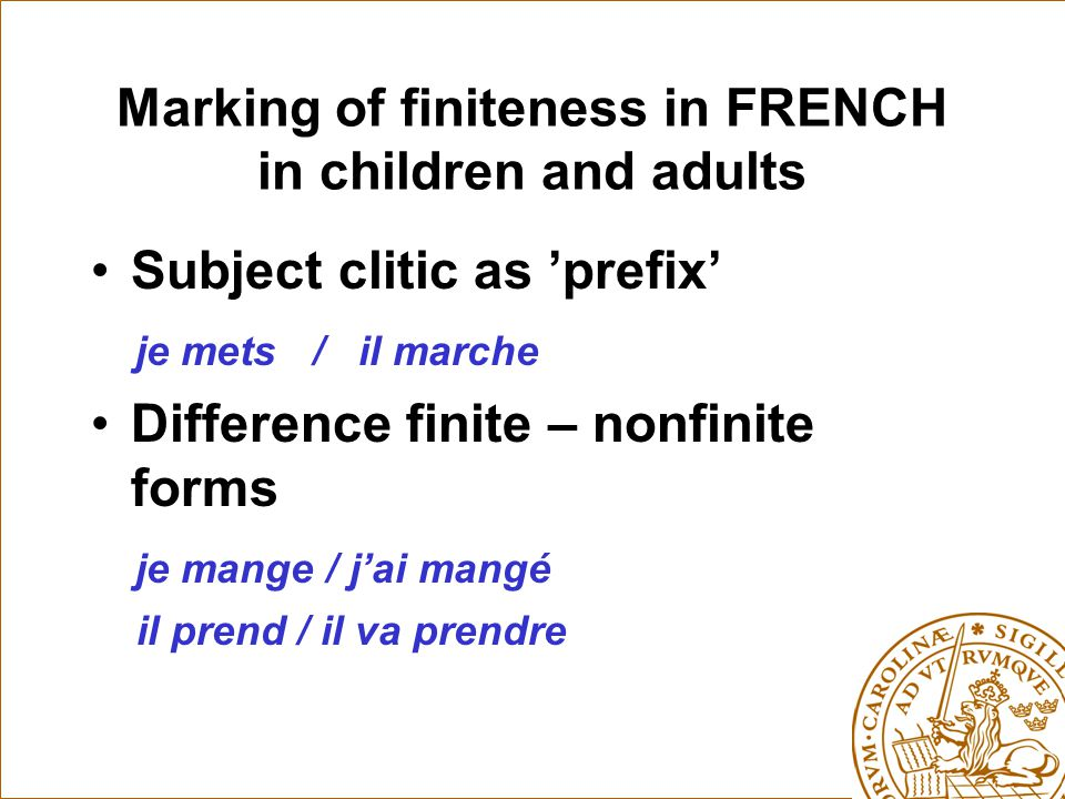 Marking of finiteness in FRENCH in children and adults Subject clitic as 'prefix' je mets / il marche Difference finite – nonfinite forms je mange / j