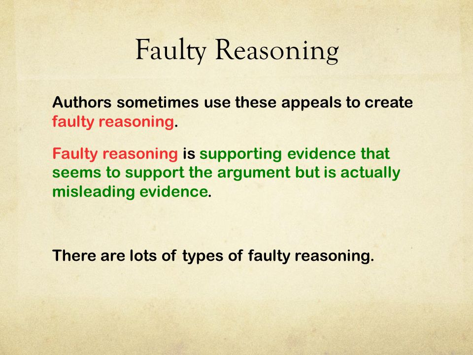 Faulty Reasoning Authors sometimes use these appeals to create faulty reasoning. Faulty reasoning is supporting evidence that seems to support the arg