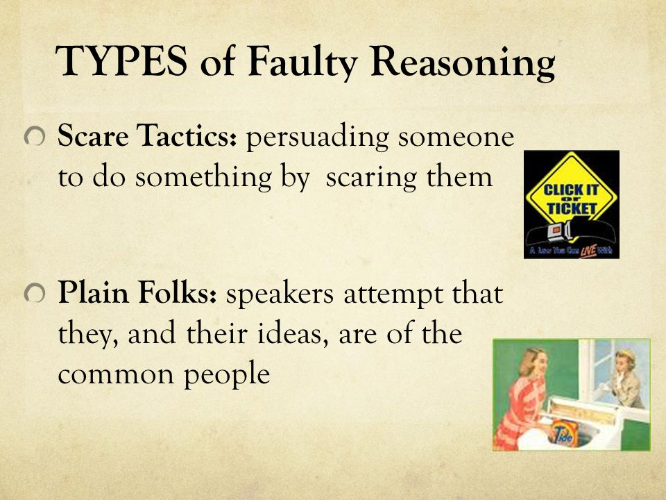 TYPES of Faulty Reasoning Scare Tactics: persuading someone to do something by scaring them Plain Folks: speakers attempt that they, and their ideas,