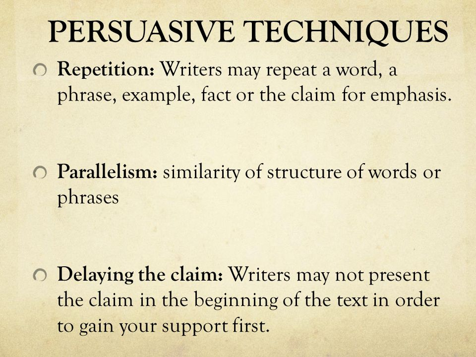 PERSUASIVE TECHNIQUES Repetition: Writers may repeat a word, a phrase, example, fact or the claim for emphasis. Parallelism: similarity of structure o