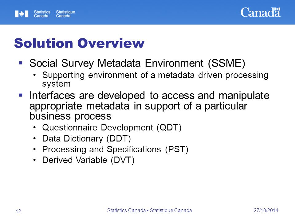 27/10/2014 Statistics Canada Statistique Canada 12 Solution Overview  Social Survey Metadata Environment (SSME) Supporting environment of a metadata driven processing system  Interfaces are developed to access and manipulate appropriate metadata in support of a particular business process Questionnaire Development (QDT) Data Dictionary (DDT) Processing and Specifications (PST) Derived Variable (DVT)