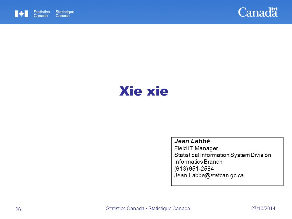 27/10/2014 Statistics Canada Statistique Canada 26 Jean Labbé Field IT Manager Statistical Information System Division Informatics Branch (613) 951-2584 Jean.Labbe@statcan.gc.ca Xie xie