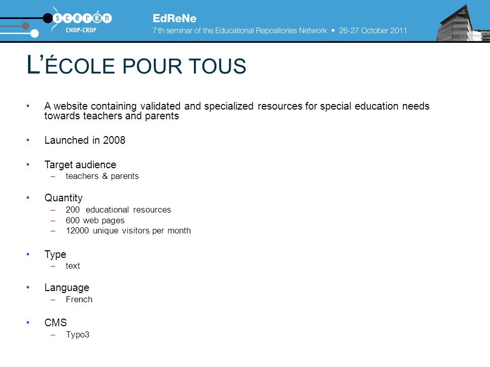 L' ÉCOLE POUR TOUS A website containing validated and specialized resources for special education needs towards teachers and parents Launched in 2008 Target audience –teachers & parents Quantity –200 educational resources –600 web pages –12000 unique visitors per month Type –text Language –French CMS –Typo3