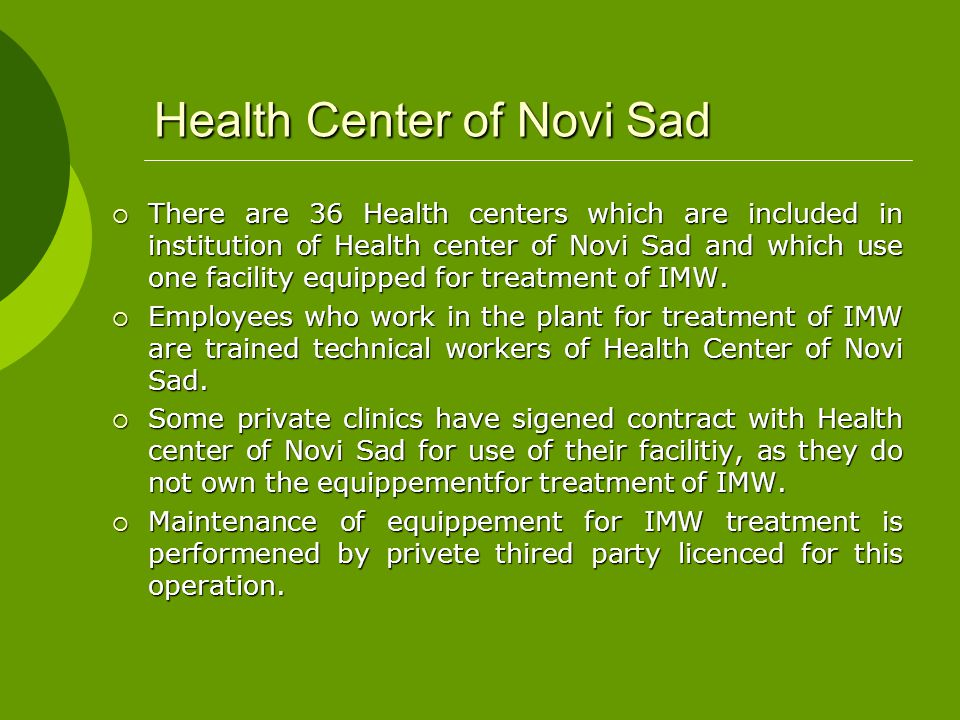 Health Center of Novi Sad  There are 36 Health centers which are included in institution of Health center of Novi Sad and which use one facility equipped for treatment of IMW.