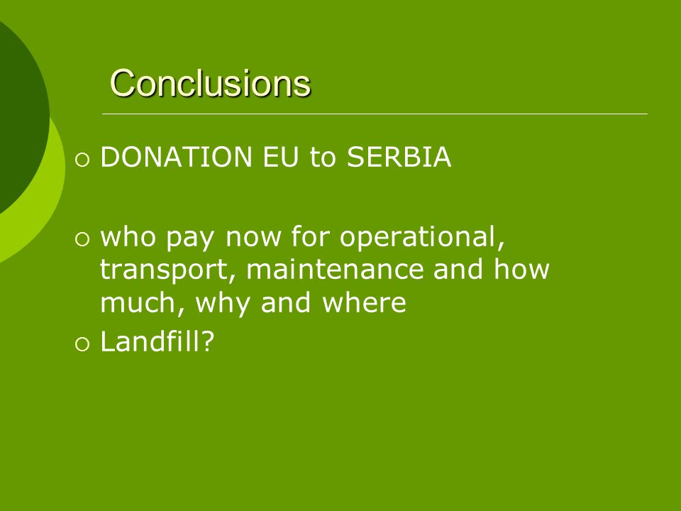 Conclusions  DONATION EU to SERBIA  who pay now for operational, transport, maintenance and how much, why and where  Landfill