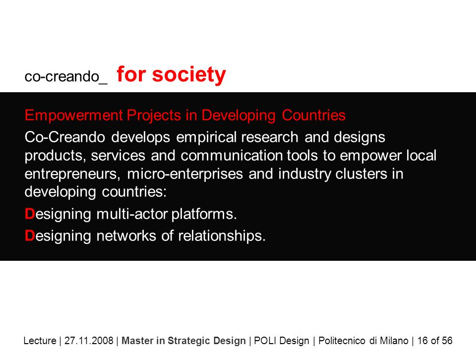 co-creando_ for society Empowerment Projects in Developing Countries Co-Creando develops empirical research and designs products, services and communication tools to empower local entrepreneurs, micro-enterprises and industry clusters in developing countries: Designing multi-actor platforms.