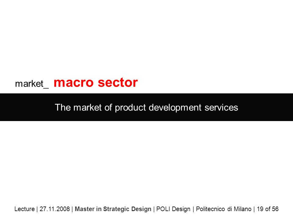 market_ macro sector The market of product development services Lecture | 27.11.2008 | Master in Strategic Design | POLI Design | Politecnico di Milano | 19 of 56