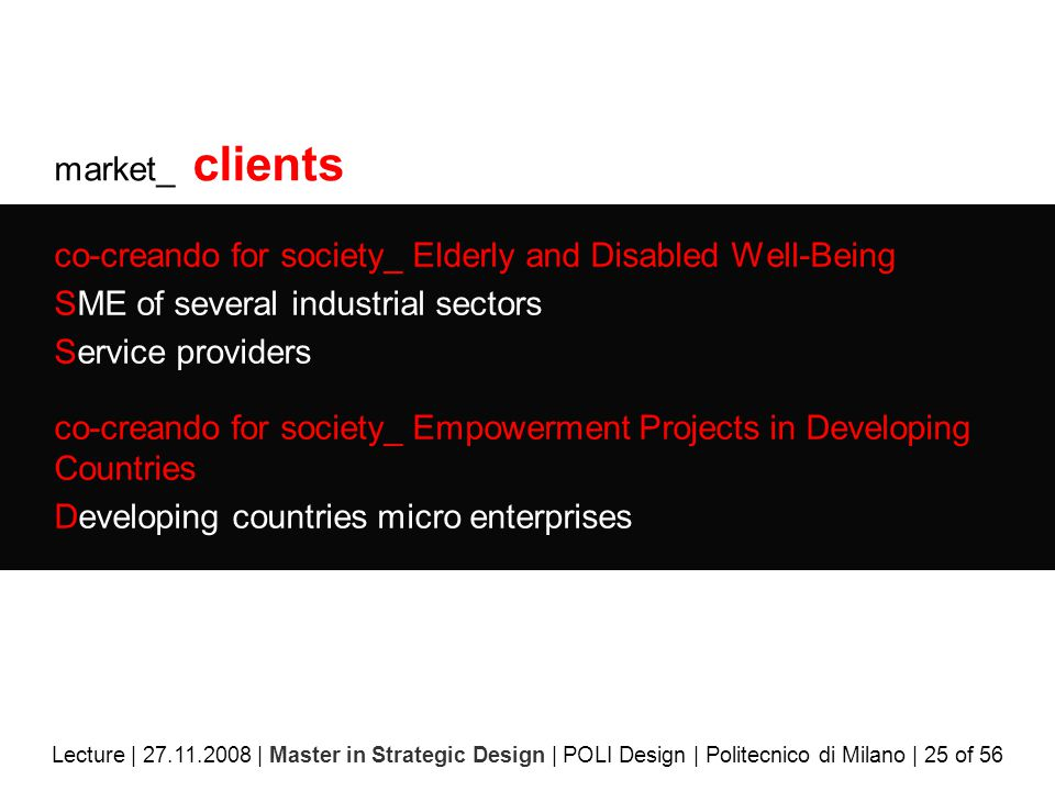 market_ clients co-creando for society_ Elderly and Disabled Well-Being SME of several industrial sectors Service providers co-creando for society_ Empowerment Projects in Developing Countries Developing countries micro enterprises Lecture | 27.11.2008 | Master in Strategic Design | POLI Design | Politecnico di Milano | 25 of 56