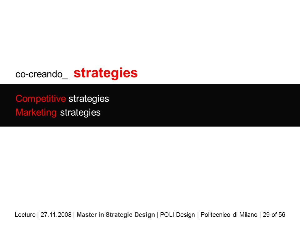 co-creando_ strategies Competitive strategies Marketing strategies Lecture | 27.11.2008 | Master in Strategic Design | POLI Design | Politecnico di Milano | 29 of 56