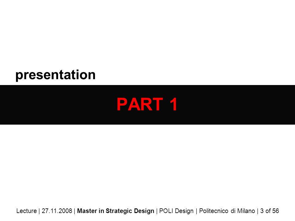 presentation PART 1 Lecture | 27.11.2008 | Master in Strategic Design | POLI Design | Politecnico di Milano | 3 of 56