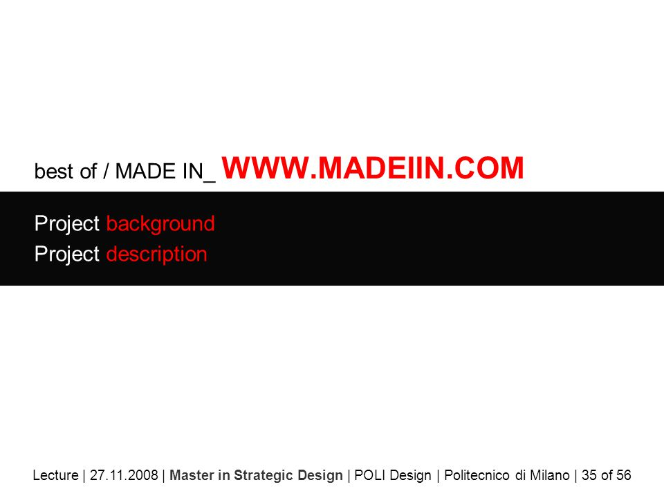 best of / MADE IN_ WWW.MADEIIN.COM Project background Project description Lecture | 27.11.2008 | Master in Strategic Design | POLI Design | Politecnico di Milano | 35 of 56