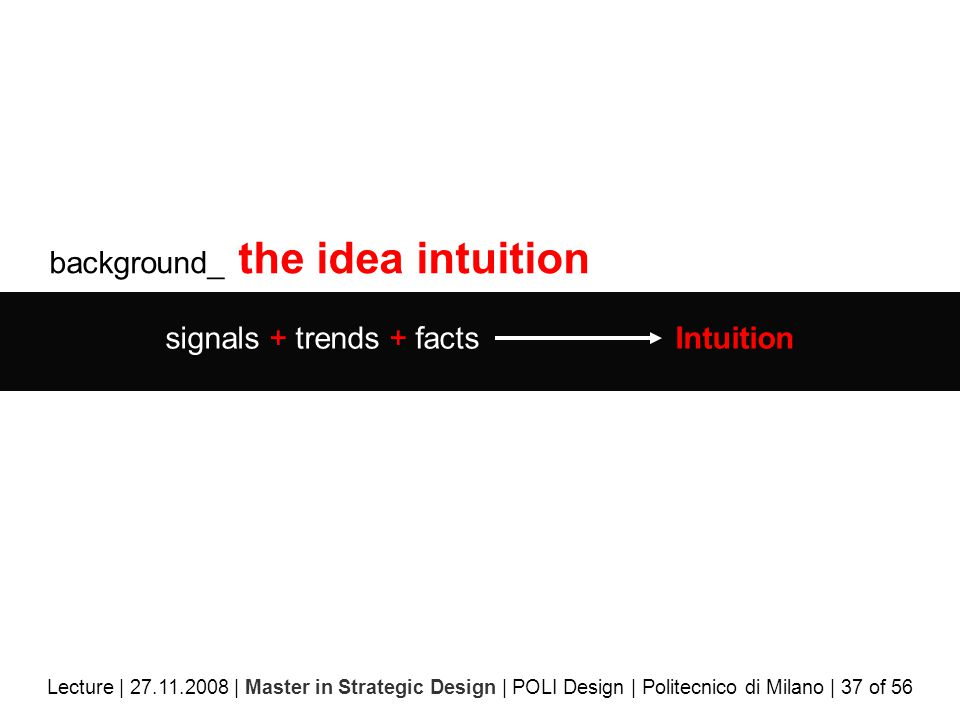 background_ the idea intuition signals + trends + facts Intuition Lecture | 27.11.2008 | Master in Strategic Design | POLI Design | Politecnico di Milano | 37 of 56