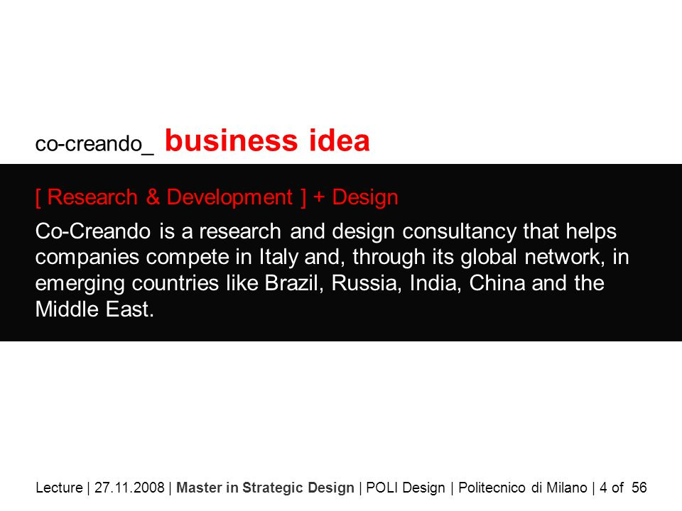 co-creando_ business idea [ Research & Development ] + Design Co-Creando is a research and design consultancy that helps companies compete in Italy and, through its global network, in emerging countries like Brazil, Russia, India, China and the Middle East.