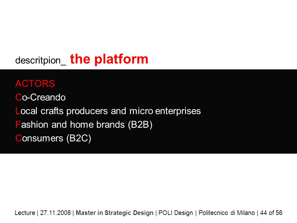 descritpion_ the platform ACTORS Co-Creando Local crafts producers and micro enterprises Fashion and home brands (B2B) Consumers (B2C) Lecture | 27.11.2008 | Master in Strategic Design | POLI Design | Politecnico di Milano | 44 of 56