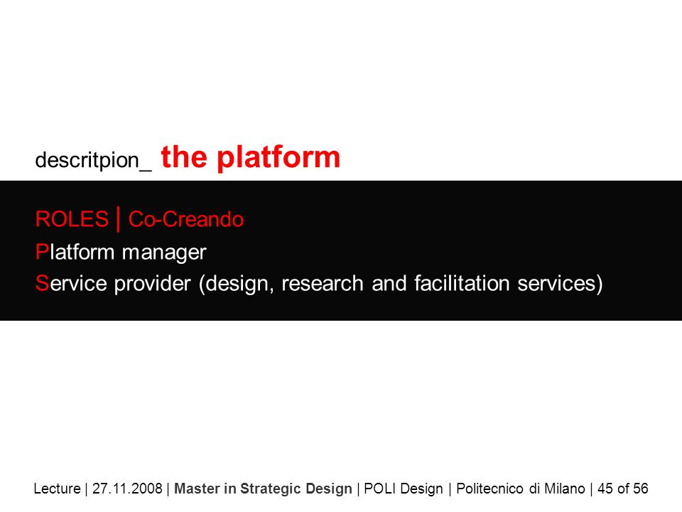 descritpion_ the platform ROLES | Co-Creando Platform manager Service provider (design, research and facilitation services) Lecture | 27.11.2008 | Master in Strategic Design | POLI Design | Politecnico di Milano | 45 of 56