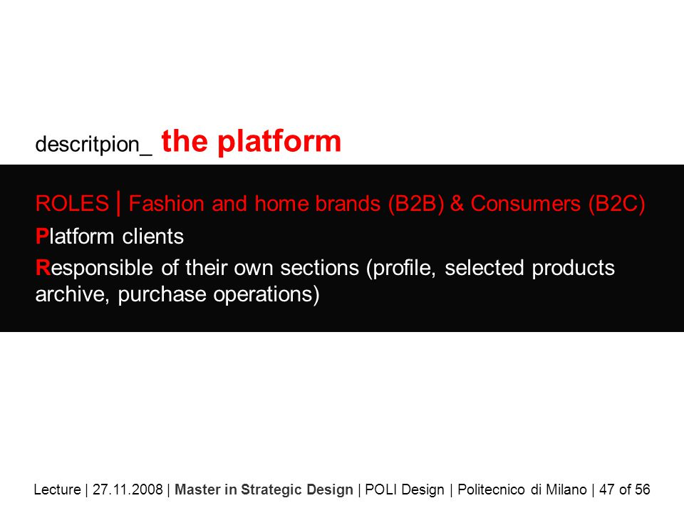 descritpion_ the platform ROLES | Fashion and home brands (B2B) & Consumers (B2C) Platform clients Responsible of their own sections (profile, selected products archive, purchase operations) Lecture | 27.11.2008 | Master in Strategic Design | POLI Design | Politecnico di Milano | 47 of 56