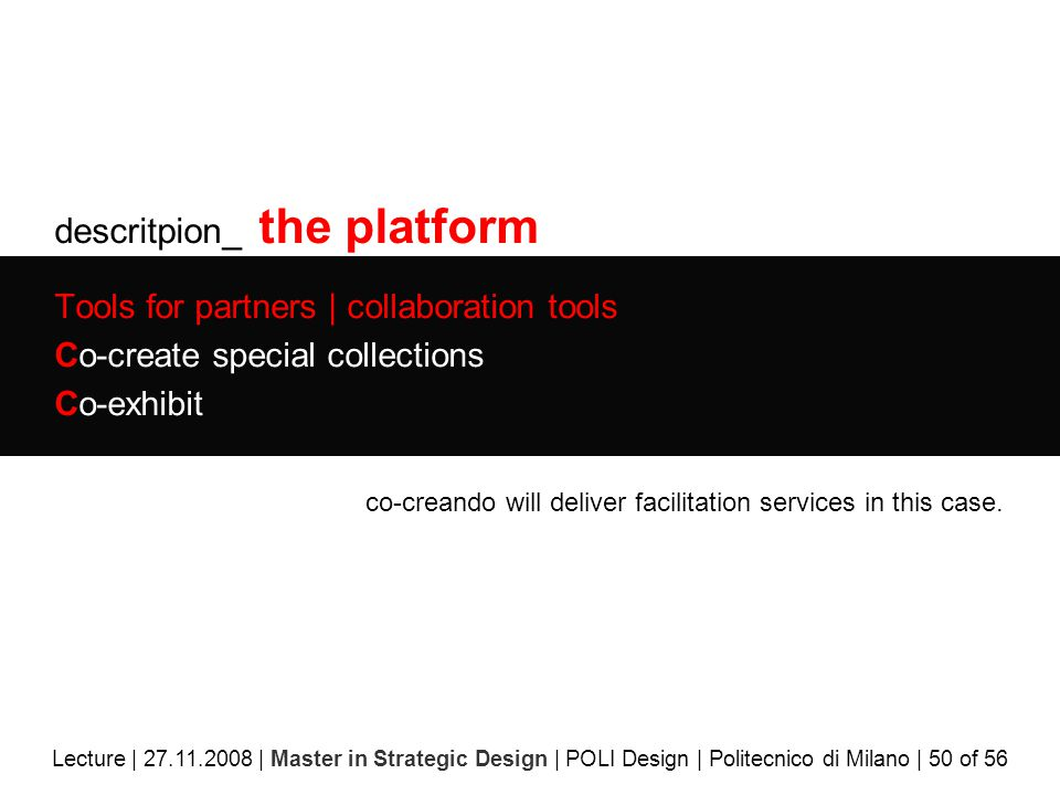 descritpion_ the platform Tools for partners | collaboration tools Co-create special collections Co-exhibit Lecture | 27.11.2008 | Master in Strategic Design | POLI Design | Politecnico di Milano | 50 of 56 co-creando will deliver facilitation services in this case.