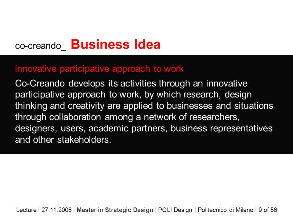co-creando_ Business Idea innovative participative approach to work Co-Creando develops its activities through an innovative participative approach to work, by which research, design thinking and creativity are applied to businesses and situations through collaboration among a network of researchers, designers, users, academic partners, business representatives and other stakeholders.