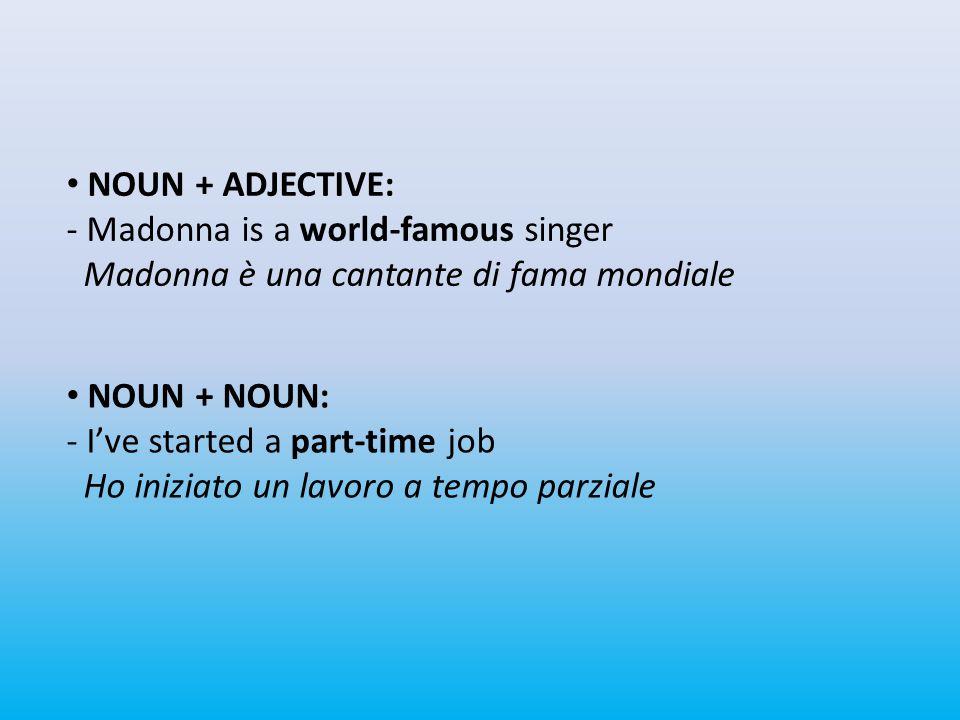 NOUN + ADJECTIVE: - Madonna is a world-famous singer Madonna è una cantante di fama mondiale NOUN + NOUN: - I've started a part-time job Ho iniziato un lavoro a tempo parziale