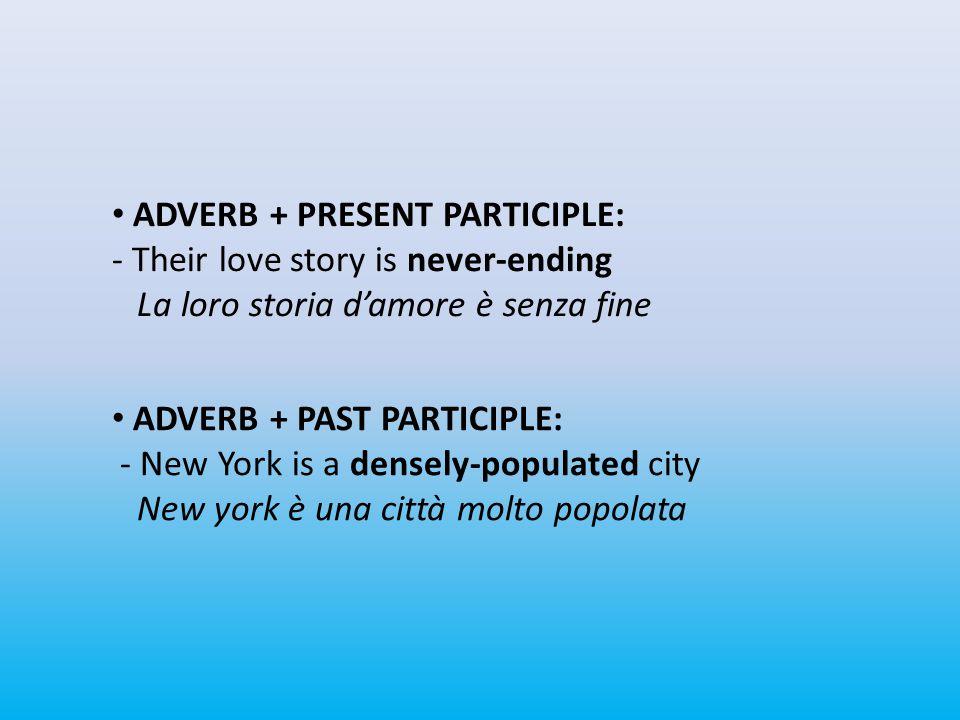 ADVERB + PRESENT PARTICIPLE: - Their love story is never-ending La loro storia d'amore è senza fine ADVERB + PAST PARTICIPLE: - New York is a densely-populated city New york è una città molto popolata