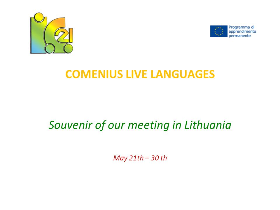 COMENIUS LIVE LANGUAGES Souvenir of our meeting in Lithuania May 21th – 30 th