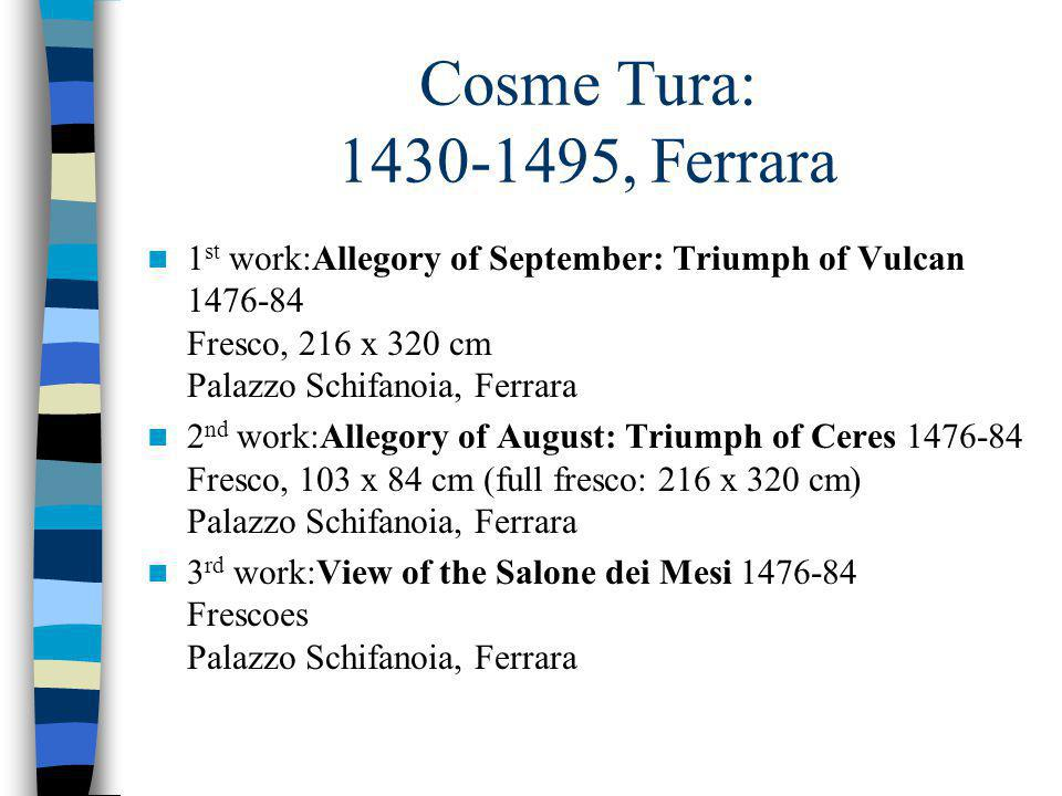 Cosme Tura: 1430-1495, Ferrara 1 st work:Allegory of September: Triumph of Vulcan 1476-84 Fresco, 216 x 320 cm Palazzo Schifanoia, Ferrara 2 nd work:Allegory of August: Triumph of Ceres 1476-84 Fresco, 103 x 84 cm (full fresco: 216 x 320 cm) Palazzo Schifanoia, Ferrara 3 rd work:View of the Salone dei Mesi 1476-84 Frescoes Palazzo Schifanoia, Ferrara