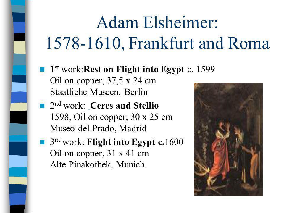 Adam Elsheimer: 1578-1610, Frankfurt and Roma 1 st work:Rest on Flight into Egypt c. 1599 Oil on copper, 37,5 x 24 cm Staatliche Museen, Berlin 2 nd w