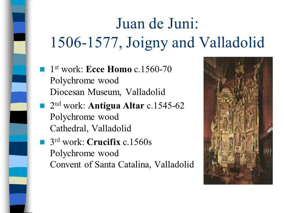 Juan de Juni: 1506-1577, Joigny and Valladolid 1 st work: Ecce Homo c.1560-70 Polychrome wood Diocesan Museum, Valladolid 2 nd work: Antigua Altar c.1