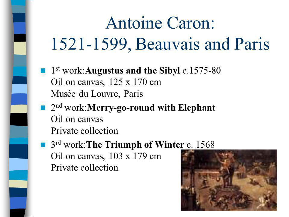 Antoine Caron: 1521-1599, Beauvais and Paris 1 st work:Augustus and the Sibyl c.1575-80 Oil on canvas, 125 x 170 cm Musée du Louvre, Paris 2 nd work:Merry-go-round with Elephant Oil on canvas Private collection 3 rd work:The Triumph of Winter c.