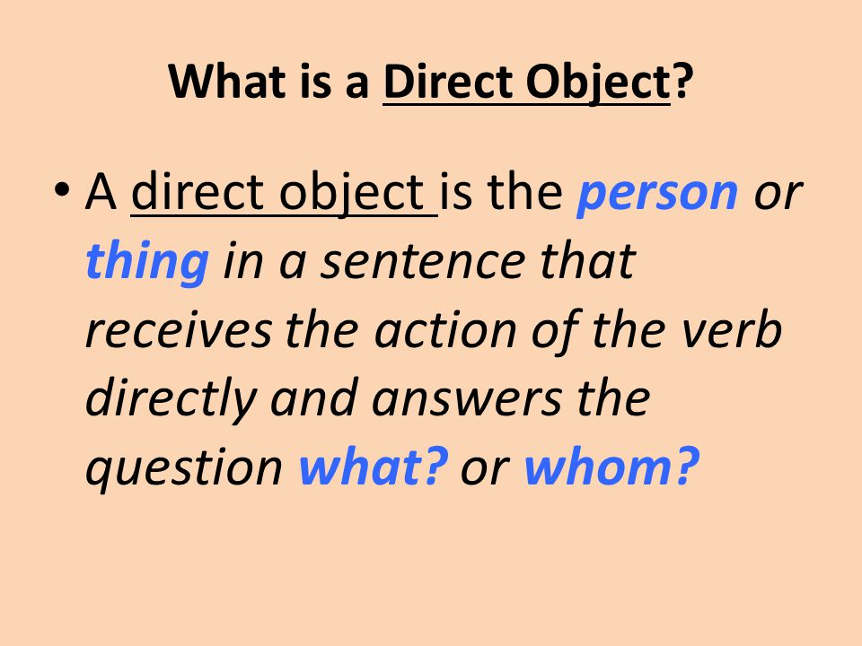 What is a Direct Object? A direct object is the person or thing in a sentence that receives the action of the verb directly and answers the question w