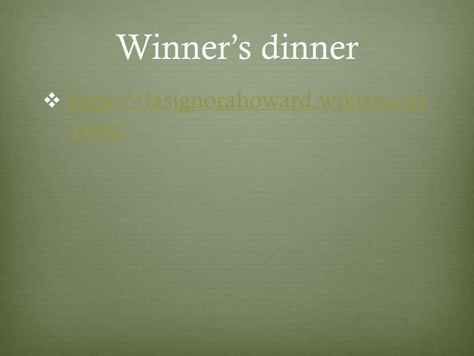 Winner's dinner  https://lasignorahoward.wikispaces.com/ https://lasignorahoward.wikispaces.com/