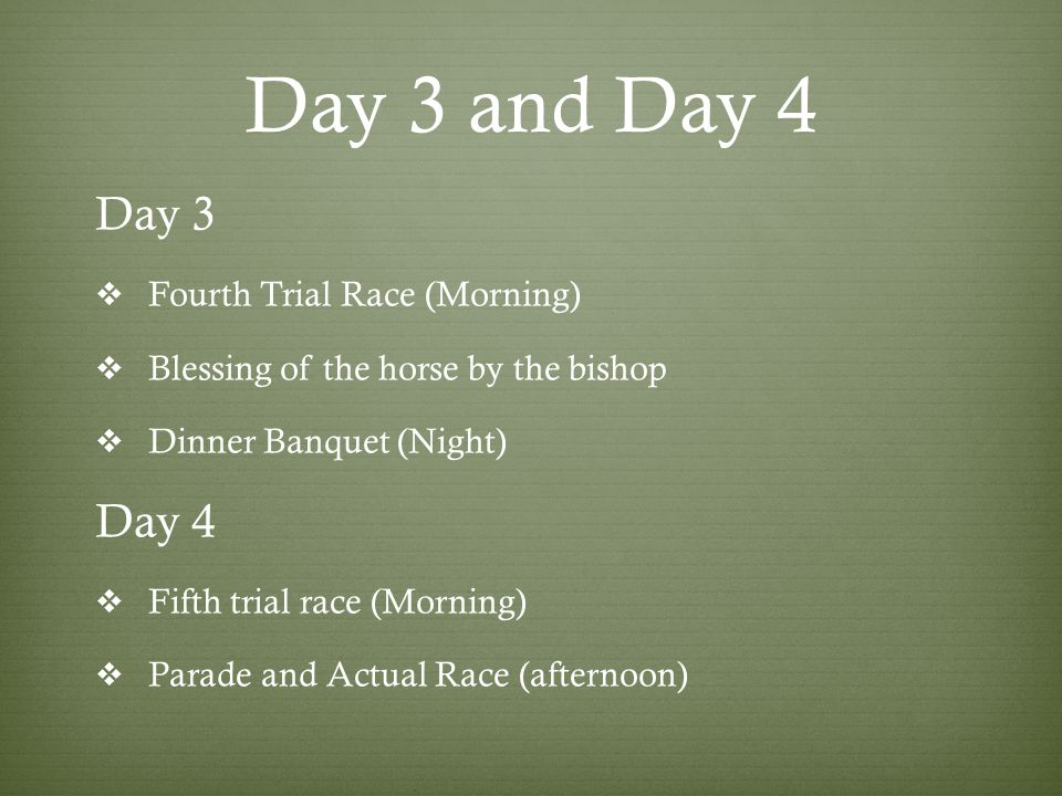 Day 3 and Day 4 Day 3  Fourth Trial Race (Morning)  Blessing of the horse by the bishop  Dinner Banquet (Night) Day 4  Fifth trial race (Morning)  Parade and Actual Race (afternoon)
