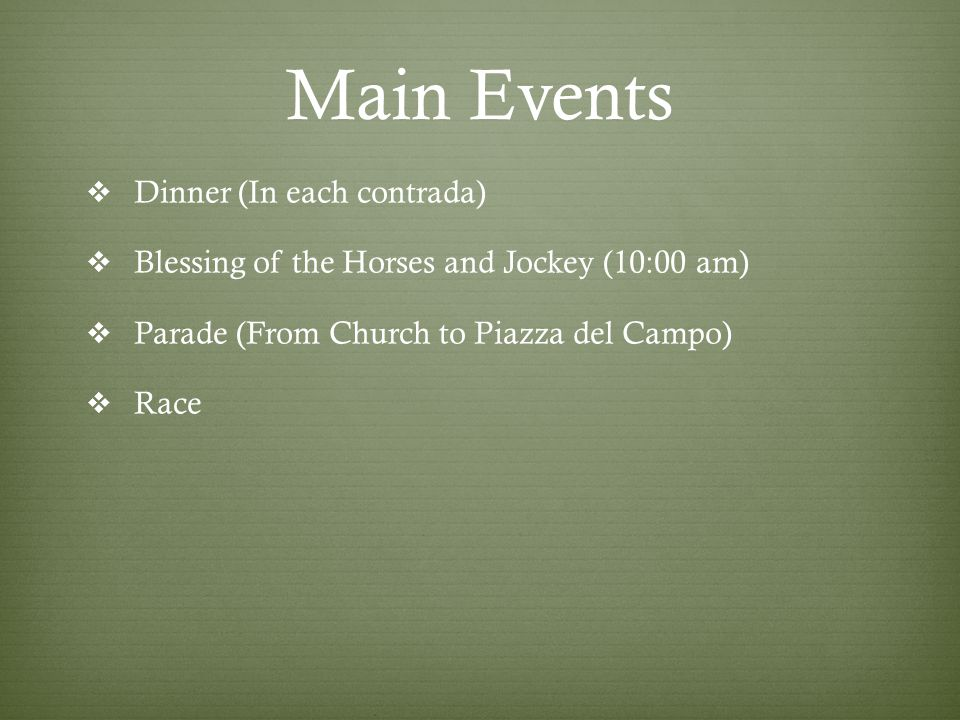 Main Events  Dinner (In each contrada)  Blessing of the Horses and Jockey (10:00 am)  Parade (From Church to Piazza del Campo)  Race