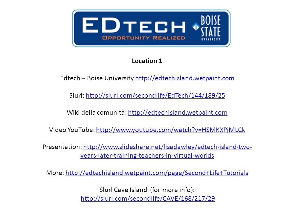 Location 1 Edtech – Boise University http://edtechisland.wetpaint.comhttp://edtechisland.wetpaint.com Slurl: http://slurl.com/secondlife/EdTech/144/189/25http://slurl.com/secondlife/EdTech/144/189/25 Wiki della comunità: http://edtechisland.wetpaint.comhttp://edtechisland.wetpaint.com Video YouTube: http://www.youtube.com/watch?v=HSMKXPjMLCkhttp://www.youtube.com/watch?v=HSMKXPjMLCk Presentation: http://www.slideshare.net/lisadawley/edtech-island-two- years-later-training-teachers-in-virtual-worldshttp://www.slideshare.net/lisadawley/edtech-island-two- years-later-training-teachers-in-virtual-worlds More: http://edtechisland.wetpaint.com/page/Second+Life+Tutorialshttp://edtechisland.wetpaint.com/page/Second+Life+Tutorials Slurl Cave Island (for more info): http://slurl.com/secondlife/CAVE/168/217/29