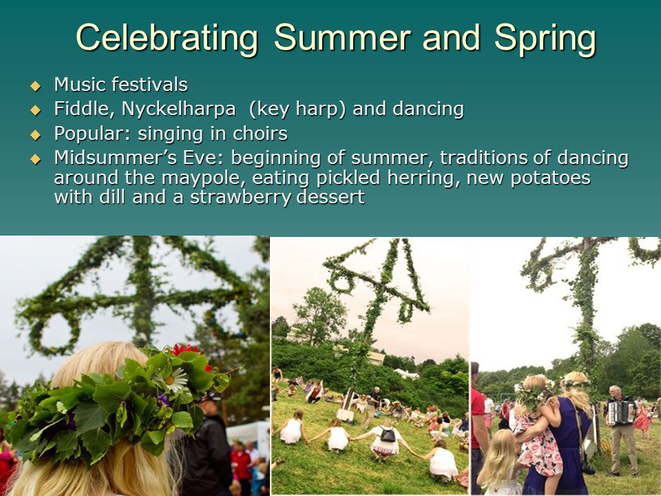 Celebrating Summer and Spring  Music festivals  Fiddle, Nyckelharpa (key harp) and dancing  Popular: singing in choirs  Midsummer's Eve: beginning of summer, traditions of dancing around the maypole, eating pickled herring, new potatoes with dill and a strawberry dessert