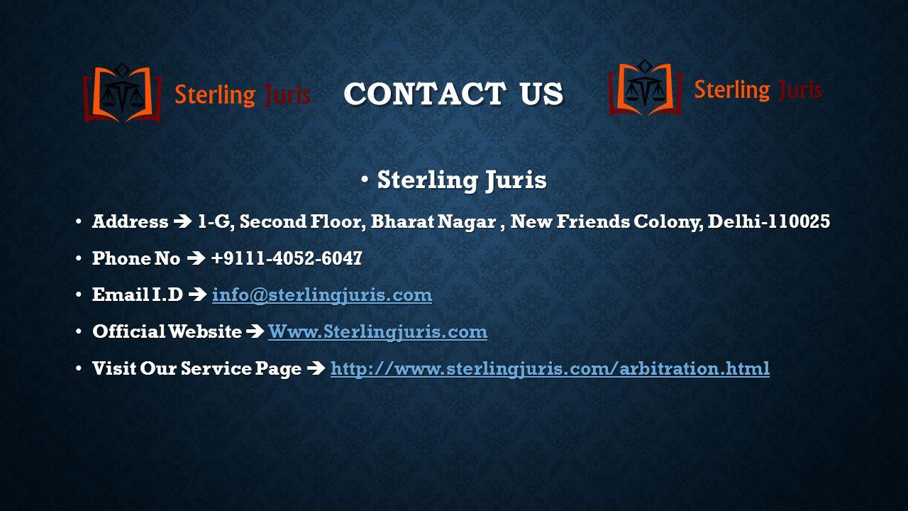 CONTACT US Sterling Juris Sterling Juris Address  1-G, Second Floor, Bharat Nagar, New Friends Colony, Delhi-110025 Address  1-G, Second Floor, Bharat Nagar, New Friends Colony, Delhi-110025 Phone No  +9111-4052-6047 Phone No  +9111-4052-6047 Email I.D  info@sterlingjuris.com Email I.D  info@sterlingjuris.cominfo@sterlingjuris.com Official Website  Www.Sterlingjuris.com Official Website  Www.Sterlingjuris.comWww.Sterlingjuris.com Visit Our Service Page  http://www.sterlingjuris.com/arbitration.html Visit Our Service Page  http://www.sterlingjuris.com/arbitration.htmlhttp://www.sterlingjuris.com/arbitration.html