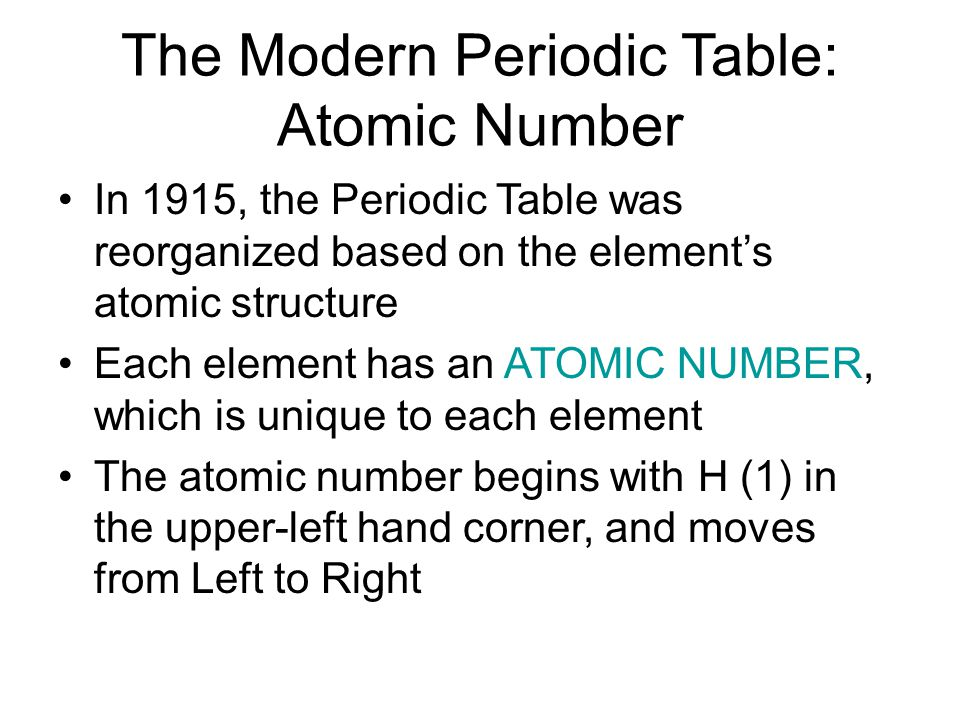 The Modern Periodic Table: Atomic Number In 1915, the Periodic Table was reorganized based on the element's atomic structure Each element has an ATOMIC NUMBER, which is unique to each element The atomic number begins with H (1) in the upper-left hand corner, and moves from Left to Right